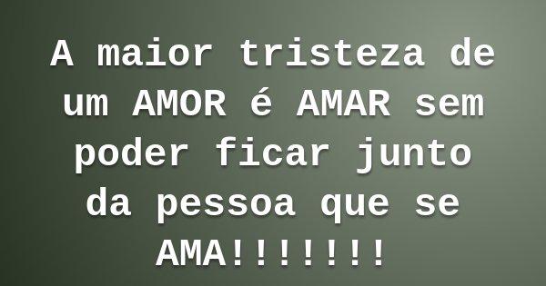 A maior tristeza de um AMOR é AMAR sem poder ficar junto da pessoa que se AMA!!!!!!!... Frase de Bruno A. dos SAnto.
