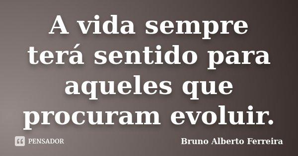 A vida sempre terá sentido para aqueles que procuram evoluir.... Frase de Bruno Alberto Ferreira.