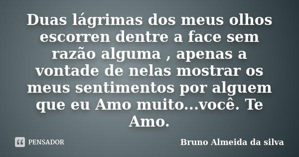 Duas lágrimas dos meus olhos escorren dentre a face sem razão alguma , apenas a vontade de nelas mostrar os meus sentimentos por alguem que eu Amo muito...você.... Frase de Bruno Almeida da silva.
