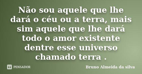 Não sou aquele que lhe dará o céu ou a terra, mais sim aquele que lhe dará todo o amor existente dentre esse universo chamado terra .... Frase de Bruno Almeida da silva.