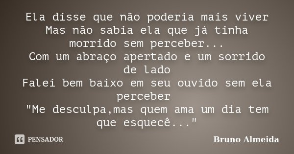 Ela disse que não poderia mais viver Mas não sabia ela que já tinha morrido sem perceber... Com um abraço apertado e um sorrido de lado Falei bem baixo em seu o... Frase de Bruno Almeida.