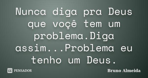 Nunca diga pra Deus que voçê tem um problema.Diga assim...Problema eu tenho um Deus.... Frase de Bruno Almeida.