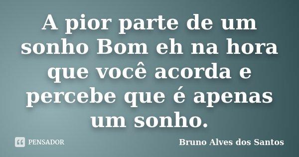 A pior parte de um sonho Bom eh na hora que você acorda e percebe que é apenas um sonho.... Frase de Bruno Alves dos Santos.