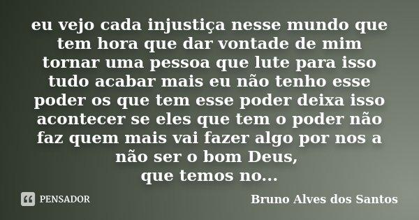 eu vejo cada injustiça nesse mundo que tem hora que dar vontade de mim tornar uma pessoa que lute para isso tudo acabar mais eu não tenho esse poder os que tem ... Frase de Bruno Alves dos Santos.