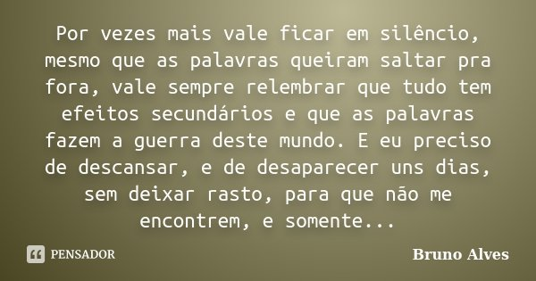 Por vezes mais vale ficar em silêncio, mesmo que as palavras queiram saltar pra fora, vale sempre relembrar que tudo tem efeitos secundários e que as palavras f... Frase de Bruno Alves.