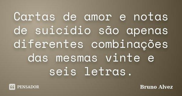 Cartas de amor e notas de suicídio são apenas diferentes combinações das mesmas vinte e seis letras.... Frase de Bruno Alvez.