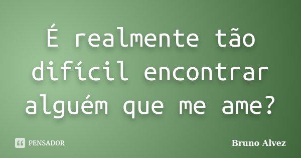É realmente tão difícil encontrar alguém que me ame?... Frase de Bruno Alvez.