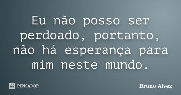 Eu não posso ser perdoado, portanto, não há esperança para mim neste mundo.... Frase de Bruno Alvez.