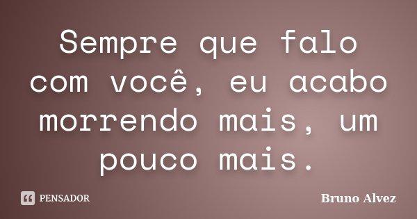 Sempre que falo com você, eu acabo morrendo mais, um pouco mais.... Frase de Bruno Alvez.