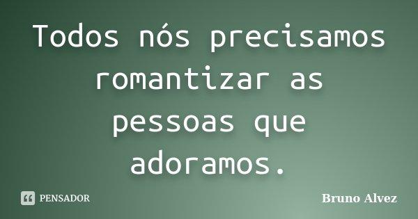 Todos nós precisamos romantizar as pessoas que adoramos.... Frase de Bruno Alvez.