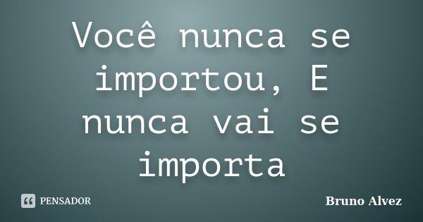 Você nunca se importou, E nunca vai se importa... Frase de Bruno Alvez.