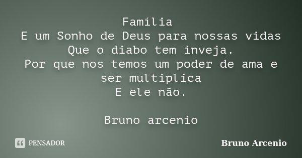 Família E um Sonho de Deus para nossas vidas Que o diabo tem inveja. Por que nos temos um poder de ama e ser multiplica E ele não. Bruno arcenio... Frase de Bruno Arcenio.