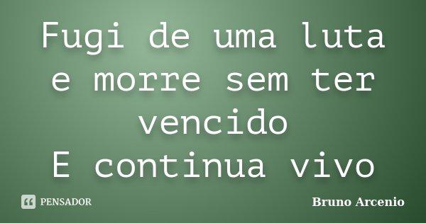 Fugi de uma luta e morre sem ter vencido E continua vivo... Frase de Bruno Arcenio.
