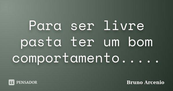 Para ser livre pasta ter um bom comportamento........ Frase de Bruno Arcenio.