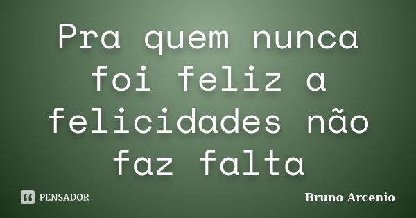 Pra quem nunca foi feliz a felicidades não faz falta... Frase de Bruno arcenio.