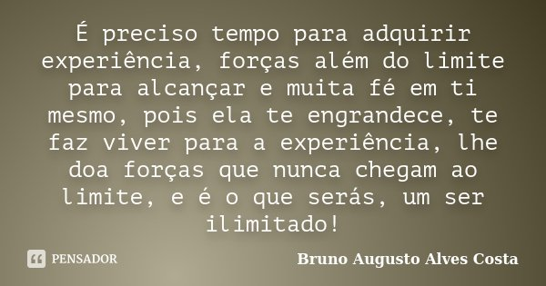 É preciso tempo para adquirir experiência, forças além do limite para alcançar e muita fé em ti mesmo, pois ela te engrandece, te faz viver para a experiência, ... Frase de Bruno Augusto Alves Costa.
