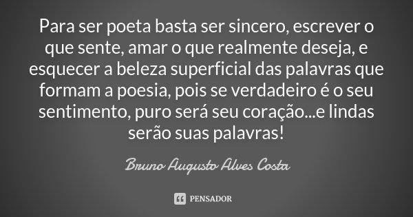 Para ser poeta basta ser sincero, escrever o que sente, amar o que realmente deseja, e esquecer a beleza superficial das palavras que formam a poesia, pois se v... Frase de Bruno Augusto Alves Costa.