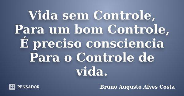 Vida sem Controle, Para um bom Controle, É preciso consciencia Para o Controle de vida.... Frase de Bruno Augusto Alves Costa.