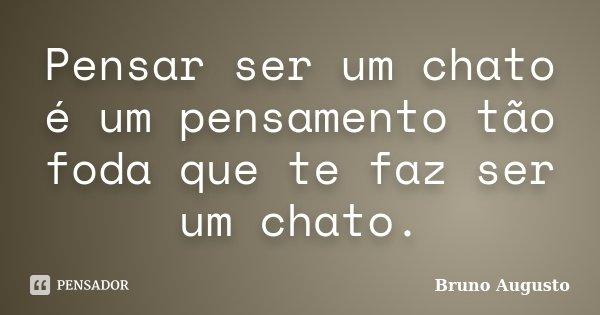 Pensar ser um chato é um pensamento tão foda que te faz ser um chato.... Frase de Bruno Augusto.