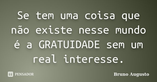 Se tem uma coisa que não existe nesse mundo é a GRATUIDADE sem um real interesse.... Frase de Bruno Augusto.