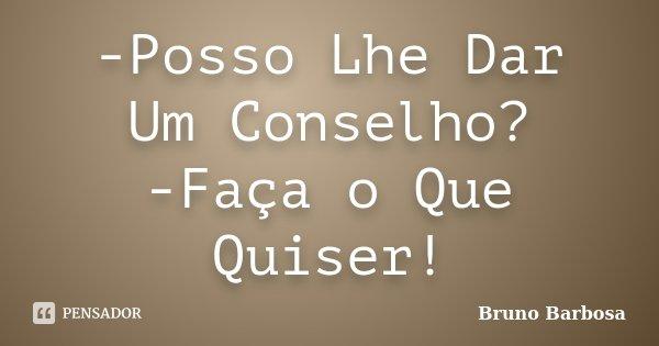 -Posso Lhe Dar Um Conselho? -Faça o Que Quiser!... Frase de Bruno Barbosa.