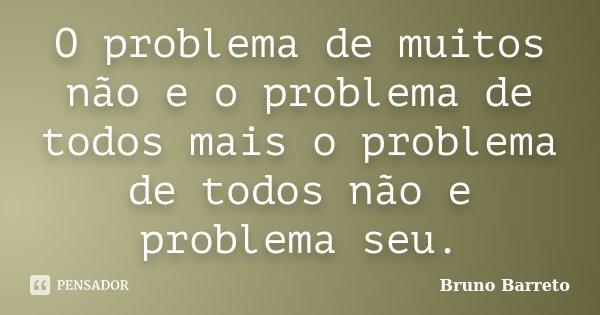 O problema de muitos não e o problema de todos mais o problema de todos não e problema seu.... Frase de Bruno Barreto.