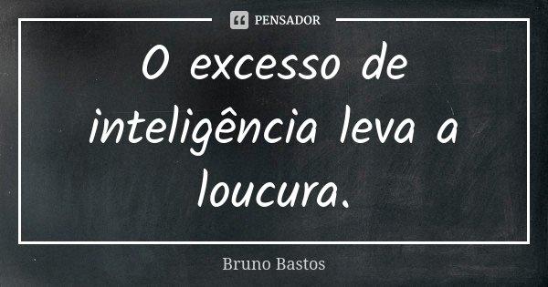 O excesso de inteligência leva a loucura.... Frase de Bruno Bastos.