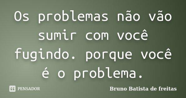 Os problemas não vão sumir com você fugindo. porque você é o problema.... Frase de Bruno Batista de Freitas.