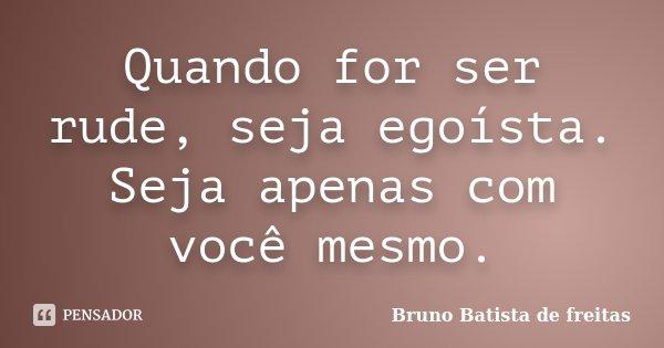 Quando for ser rude, seja egoísta. Seja apenas com você mesmo.... Frase de Bruno Batista de Freitas.