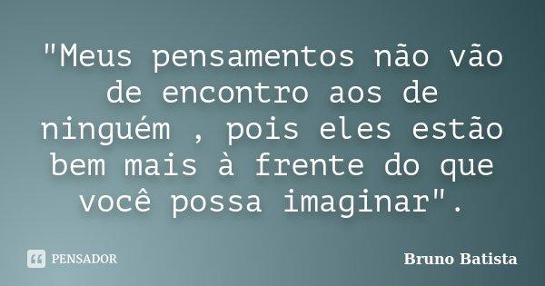 """""""Meus pensamentos não vão de encontro aos de ninguém , pois eles estão bem mais à frente do que você possa imaginar"""".... Frase de Bruno Batista."""