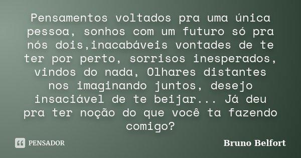 Pensamentos voltados pra uma única pessoa, sonhos com um futuro só pra nós dois,inacabáveis vontades de te ter por perto, sorrisos inesperados, vindos do nada, ... Frase de Bruno Belfort.
