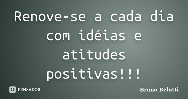 Renove-se a cada dia com idéias e atitudes positivas!!!... Frase de Bruno Belutti.