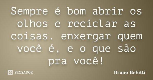Sempre é bom abrir os olhos e reciclar as coisas. enxergar quem você é, e o que são pra você!... Frase de Bruno Belutti.