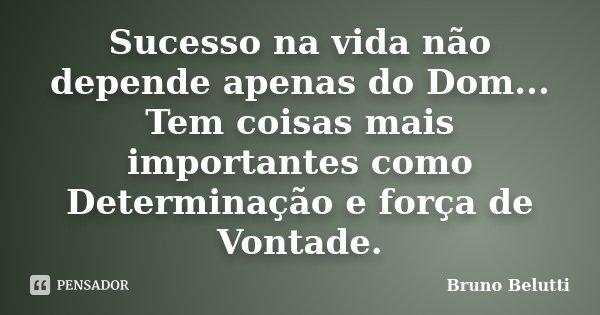 Sucesso na vida não depende apenas do Dom... Tem coisas mais importantes como Determinação e força de Vontade.... Frase de Bruno Belutti.