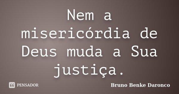 Nem a misericórdia de Deus, muda a Sua Justiça.... Frase de Bruno Benke Daronco.