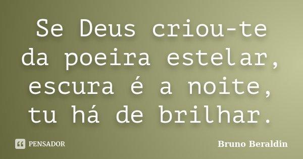 Se Deus criou-te da poeira estelar, escura é a noite, tu há de brilhar.... Frase de Bruno Beraldin.
