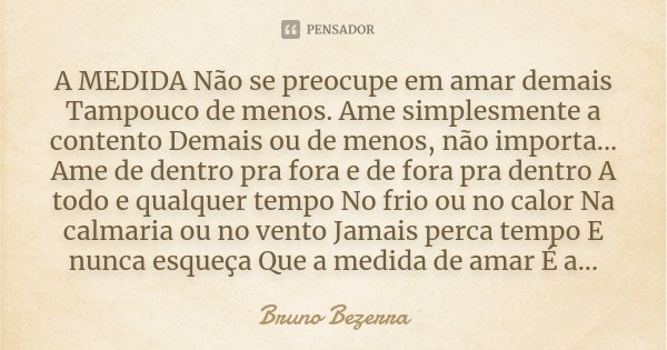 A MEDIDA Não se preocupe em amar demais Tampouco de menos. Ame simplesmente a contento Demais ou de menos, não importa... Ame de dentro pra fora e de fora pra d... Frase de Bruno Bezerra.