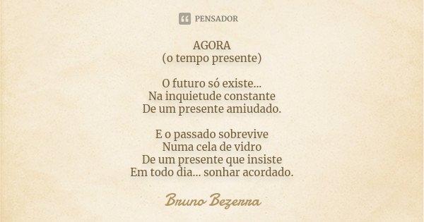 AGORA (o tempo presente) O futuro só existe... Na inquietude constante De um presente amiudado. E o passado sobrevive Numa cela de vidro De um presente que insi... Frase de Bruno Bezerra.