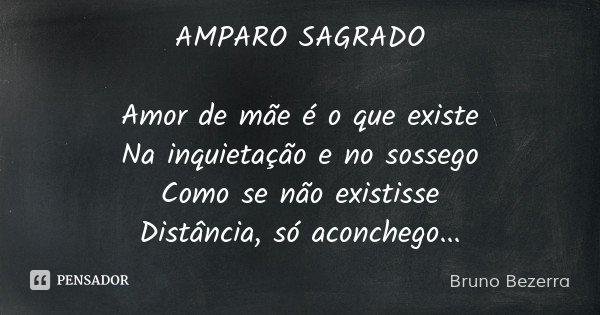 AMPARO SAGRADO Amor de mãe é o que existe Na inquietação e no sossego Como se não existisse Distância, só aconchego...... Frase de Bruno Bezerra.
