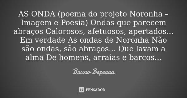 AS ONDA (poema do projeto Noronha – Imagem e Poesia) Ondas que parecem abraços Calorosos, afetuosos, apertados... Em verdade As ondas de Noronha Não são ondas, ... Frase de Bruno Bezerra.