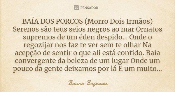 BAÍA DOS PORCOS (Morro Dois Irmãos) Serenos são teus seios negros ao mar Ornatos supremos de um éden despido... Onde o regozijar nos faz te ver sem te olhar Na ... Frase de Bruno Bezerra.