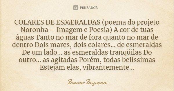 COLARES DE ESMERALDAS (poema do projeto Noronha – Imagem e Poesia) A cor de tuas águas Tanto no mar de fora quanto no mar de dentro Dois mares, dois colares... ... Frase de Bruno Bezerra.