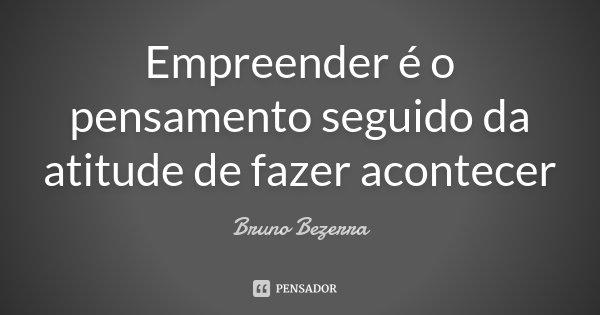 Empreender é o pensamento seguido da atitude de fazer acontecer... Frase de Bruno Bezerra.