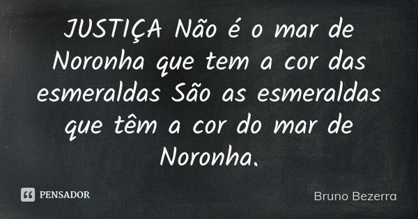 JUSTIÇA Não é o mar de Noronha que tem a cor das esmeraldas São as esmeraldas que têm a cor do mar de Noronha.... Frase de Bruno Bezerra.