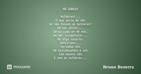 NÓ GÓRDIO Mulheres!... O que seria de nós Se não fossem as mulheres? Um ser atroz!... Seria cada um de nós. Um ser incompleto!... Um algo incerto. Infelizes!...... Frase de Bruno Bezerra.