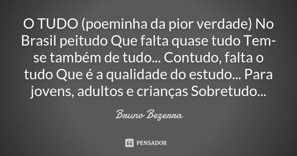 O TUDO (poeminha da pior verdade) No Brasil peitudo Que falta quase tudo Tem-se também de tudo... Contudo, falta o tudo Que é a qualidade do estudo... Para jove... Frase de Bruno Bezerra.