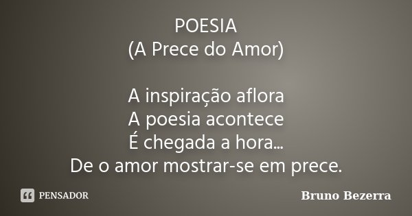 POESIA (A Prece do Amor) A inspiração aflora A poesia acontece É chegada a hora... De o amor mostrar-se em prece.... Frase de Bruno Bezerra.