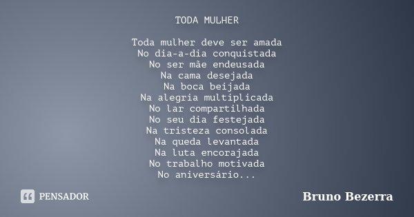 TODA MULHER Toda mulher deve ser amada No dia-a-dia conquistada No ser mãe endeusada Na cama desejada Na boca beijada Na alegria multiplicada No lar compartilha... Frase de Bruno Bezerra.