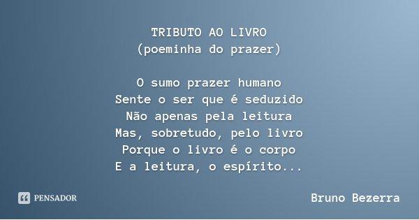 TRIBUTO AO LIVRO (poeminha do prazer) O sumo prazer humano Sente o ser que é seduzido Não apenas pela leitura Mas, sobretudo, pelo livro Porque o livro é o corp... Frase de Bruno Bezerra.