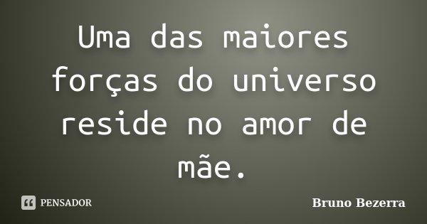 Uma das maiores forças do universo reside no amor de mãe.... Frase de Bruno Bezerra.